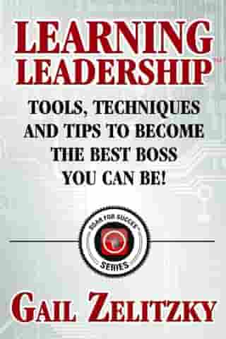 Learning Leadership: Tools, Techniques and Tips to Become the Best Boss You Can Be! by Gail Zelitzky