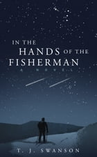 In the Hands of the Fisherman: A Novel by T.J. Swanson