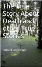 The True Story About Death and other True Stories by Richard Joseph Wix Ramos