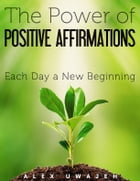 The Power of Positive Affirmations: Each Day a New Beginning by Alex Uwajeh