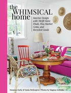 The Whimsical Home: Interior Design with Thrift Store Finds, Flea Market Gems, and Recycled Goods by Susanna Zacke