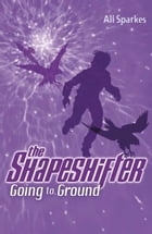Shapeshifter 3: Going to the Ground by Ali Sparkes