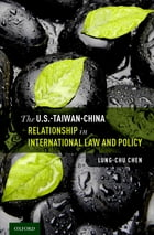 The U.S.-Taiwan-China Relationship in International Law and Policy by Lung-chu Chen