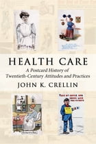 Health Care: A Postcard History of Twentieth-Century Attitudes and Practices by John K. Crellin