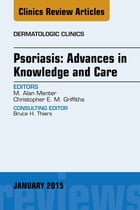 Psoriasis: Advances in Knowledge and Care, An Issue of Dermatologic Clinics, E-Book by Alan Menter, MD