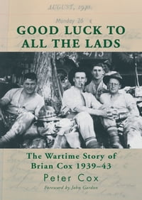 Good Luck to All the Lads: The Wartime Story of Brian Cox 1939-43