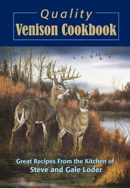 Book Quality Venison Cookbook: Great Recipes from the Kitchen of Steve and Gale Loder by Steve Loder
