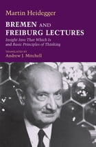 Bremen and Freiburg Lectures: Insight Into That Which Is and Basic Principles of Thinking