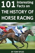 101 Interesting Facts on the History of Horse Racing by Tony Byles