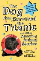 The Dog that Survived the Titanic: and Other Amazing Animal Stories by Robert Lodge