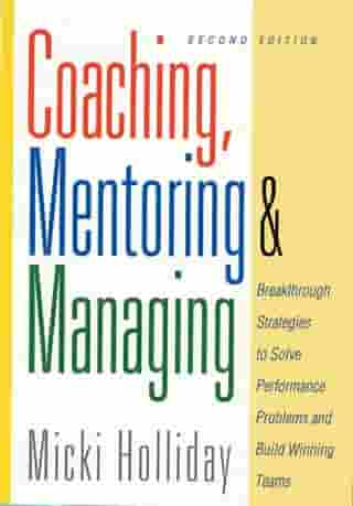 Coaching, Mentoring and Managing, Second Edition: Breakthrough Strategies to Solve Performance Problems and Build Winning Teams by Micki Holliday