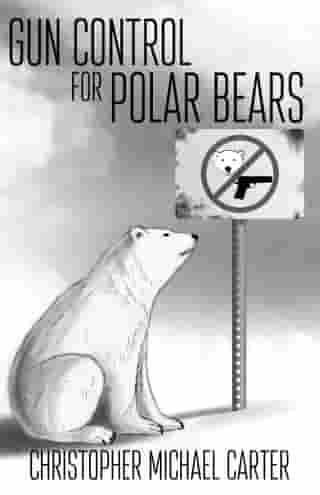 Gun Control for Polar Bears by Christoph Michael Carter