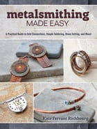 Metalsmithing Made Easy: A Practical Guide to Cold Connections, Simple Soldering, Stone Setting, and More by Kate Richbourg