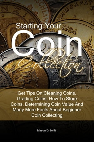 Starting Your Coin Collection Get Tips On Cleaning Coins,  Grading Coins,  How To Store Coins,  Determining Coin Value And Many More Facts About Beginner