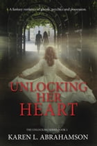 Unlocking Her Heart: A fantasy romance of ghosts, psychics and possession. by Karen L. Abrahamson