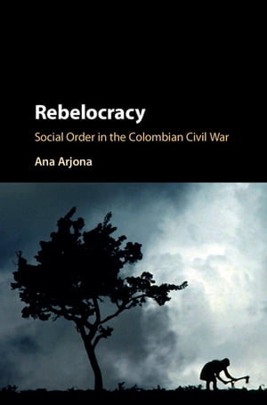 Rebelocracy Social Order in the Colombian Civil War