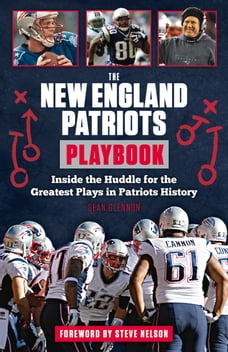 The New England Patriots Playbook: Inside the Huddle for the Greatest Plays in Patriots History
