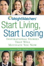 Weight Watchers Start Living, Start Losing: Inspirational Stories That Will Motivate You Now by Weight Watchers