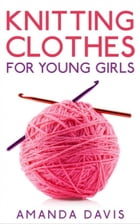Knitting Clothes for Young Girls by Amanda Davis