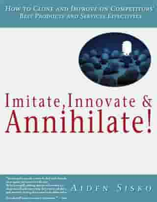 Imitate,Innovate and Annihilate :How To Clone And Improve On Competitors' Best Products And Services Effectively! by Aiden Sisko