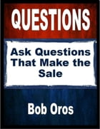 Questions: Ask Questions That Make the Sale by Bob Oros