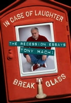 In Case of Laughter, Break Glass: The Recession Essays by Tony Machi