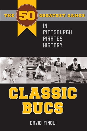 Classic Bucs The 50 Greatest Games in Pittsburgh Pirates History