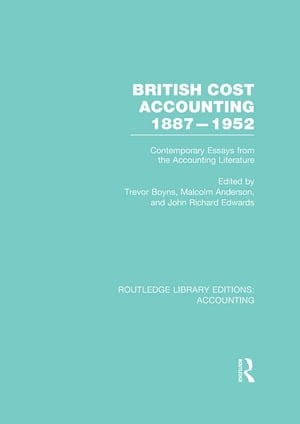 British Cost Accounting 1887-1952 (RLE Accounting) Contemporary Essays from the Accounting Literature