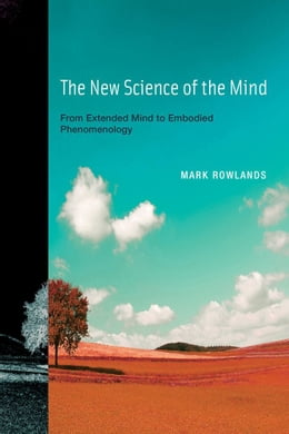 Book The New Science of the Mind: From Extended Mind to Embodied Phenomenology by Mark Rowlands