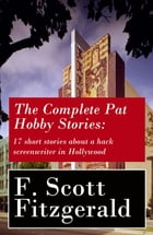 The Complete Pat Hobby Stories: 17 short stories about a hack screenwriter in Hollywood by F. Scott Fitzgerald