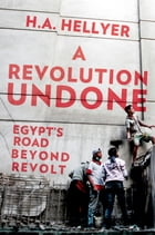 A Revolution Undone: Egypt's Road Beyond Revolt by H.A. Hellyer