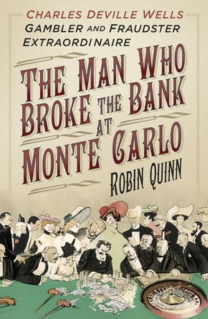 The Man Who Broke the Bank at Monte Carlo Charles Deville Wells, Gambler and Fraudster Extraordinaire