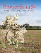 Bosworth 1485: A Battlefield Rediscovered