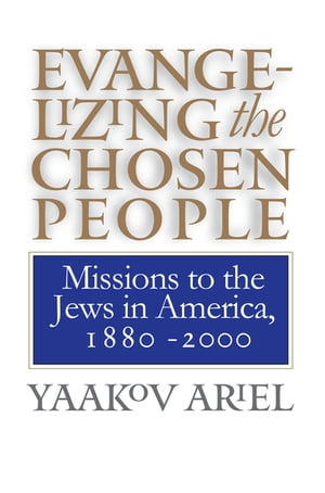 Evangelizing the Chosen People: Missions to the Jews in America, 1880 - 2000 by Yaakov Ariel