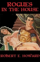 Rogues in the House: With linked Table of Contents by Robert E. Howard