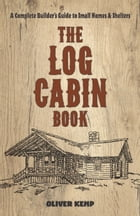 The Log Cabin Book: A Complete Builder's Guide to Small Homes and Shelters by Oliver Kemp