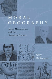 Moral Geography: Maps, Missionaries, and the American Frontier