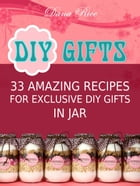 Diy Gifts: 33 Amazing Recipes For Exclusive DIY Gifts in Jar by Dana Rice