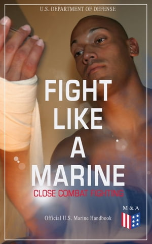 Fight Like a Marine - Close Combat Fighting (Official U.S. Marine Handbook): Learn Ground-Fighting Techniques, Takedowns & Throws, Punching Combinatio by U.S. Department of Defense