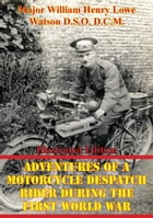 Adventures Of A Motorcycle Despatch Rider During The First World War [Illustrated Edition] by Major William Henry Lowe Watson D.S.O. D.C.M.