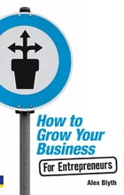 How to Grow Your Business- For Entrepreneurs by Alex Blyth