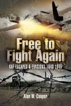 Free to Fight Again: RAF Escapes and Evasions 1940-1945 by Alan   Cooper