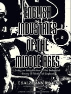 English Industries of the Middle Ages: Being an Introduction to the Industrial History of Medieval England by Louis Francis Salzmann