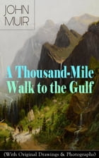 A Thousand-Mile Walk to the Gulf (With Original Drawings & Photographs): Adventure Memoirs, Travel Sketches & Wilderness Studies by John Muir