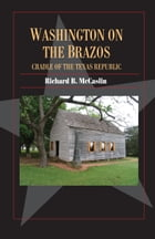 Washington on the Brazos: Cradle of the Texas Republic by Richard B. McCaslin