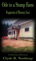 Ode to a Stump Farm: Fragments of Memory Lost by Clyde B Northrup