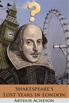 Shakespeare's Lost Years in London by Arthur Acheson