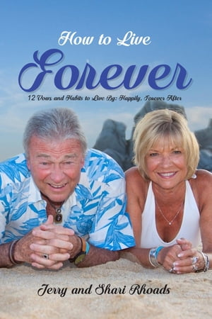 How To Live Forever: 12 Vows and Habits to Live By: Happily, Forever After (A True Story About Staying Married For 60 Years and Living Forever After)