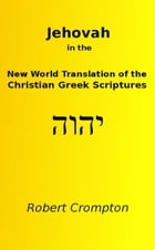 Jehovah in the New World Translation of the Christian Greek Scriptures by Robert Crompton
