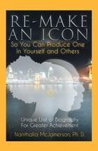 Re-Make an Icon so You Can Produce One in Yourself & Others: Unique Use of Biography for Greater Achievement by Nanthalia McJamerson Ph. D.